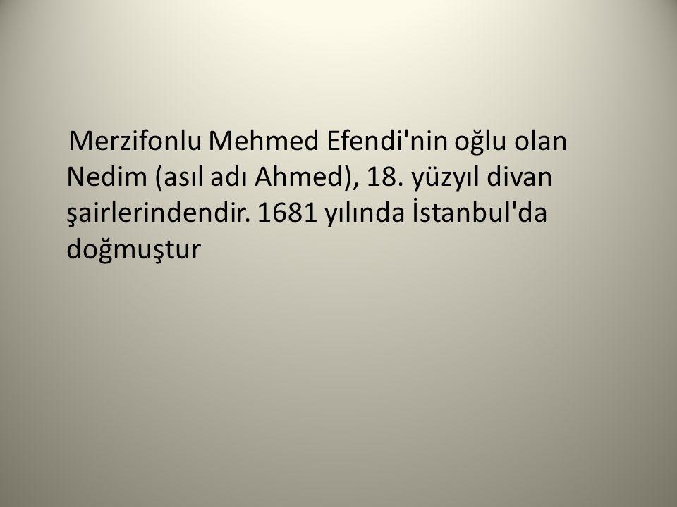 Merzifonlu Mehmed Efendi nin oğlu olan Nedim (asıl adı Ahmed), 18