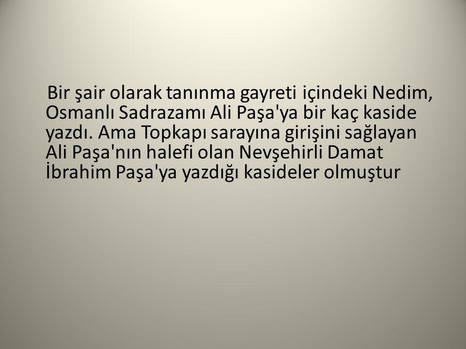 Bir şair olarak tanınma gayreti içindeki Nedim, Osmanlı Sadrazamı Ali Paşa ya bir kaç kaside yazdı.