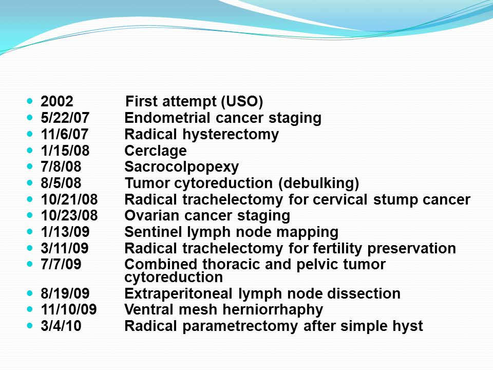 2002 First attempt (USO) 5/22/07 Endometrial cancer staging. 11/6/07 Radical hysterectomy.