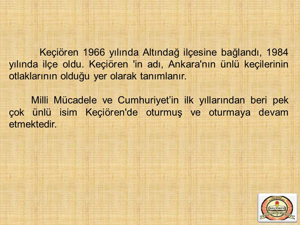 Keçiören 1966 yılında Altındağ ilçesine bağlandı, 1984 yılında ilçe oldu. Keçiören in adı, Ankara nın ünlü keçilerinin otlaklarının olduğu yer olarak tanımlanır.