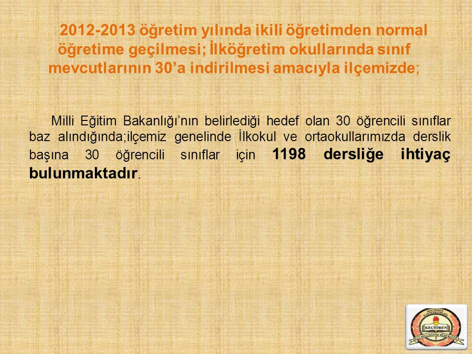2012-2013 öğretim yılında ikili öğretimden normal öğretime geçilmesi; İlköğretim okullarında sınıf mevcutlarının 30'a indirilmesi amacıyla ilçemizde;
