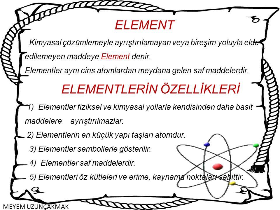 ELEMENT Kimyasal çözümlemeyle ayrıştırılamayan veya bireşim yoluyla elde edilemeyen maddeye Element denir.