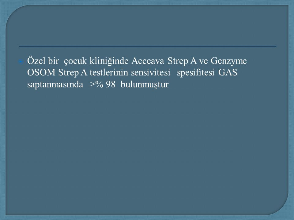 Özel bir çocuk kliniğinde Acceava Strep A ve Genzyme OSOM Strep A testlerinin sensivitesi spesifitesi GAS saptanmasında >% 98 bulunmuştur