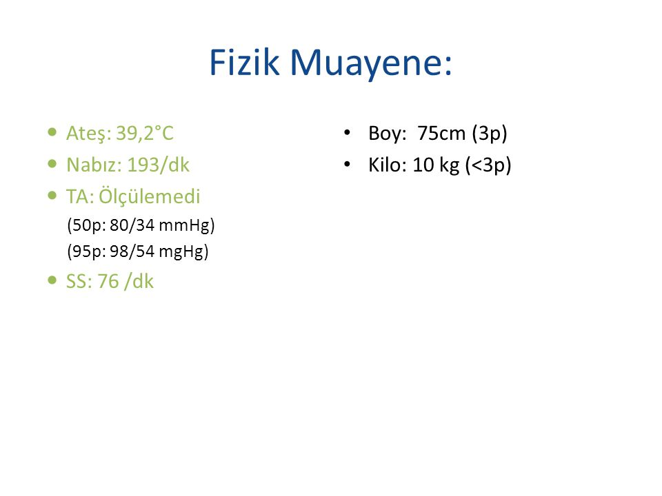Fizik Muayene: Ateş: 39,2°C Nabız: 193/dk TA: Ölçülemedi SS: 76 /dk