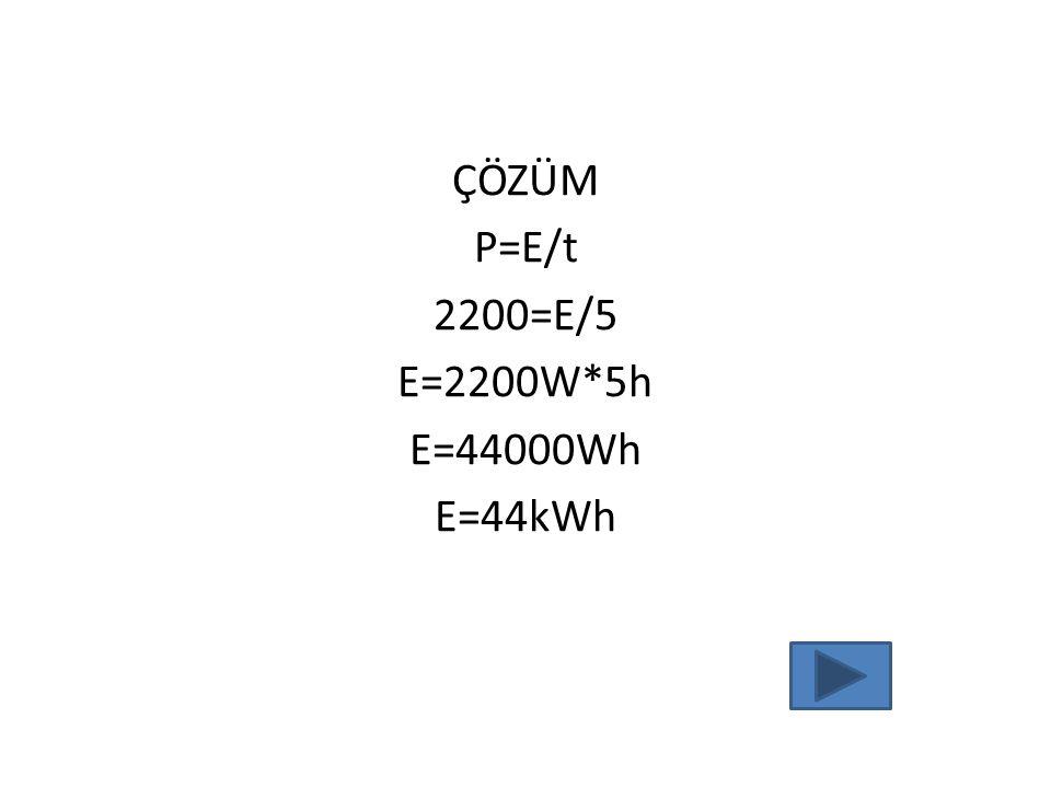 ÇÖZÜM P=E/t 2200=E/5 E=2200W*5h E=44000Wh E=44kWh