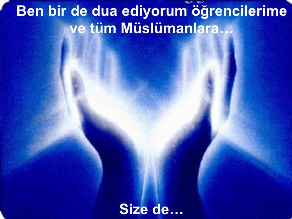 Ben bir de dua ediyorum öğrencilerime ve tüm Müslümanlara…
