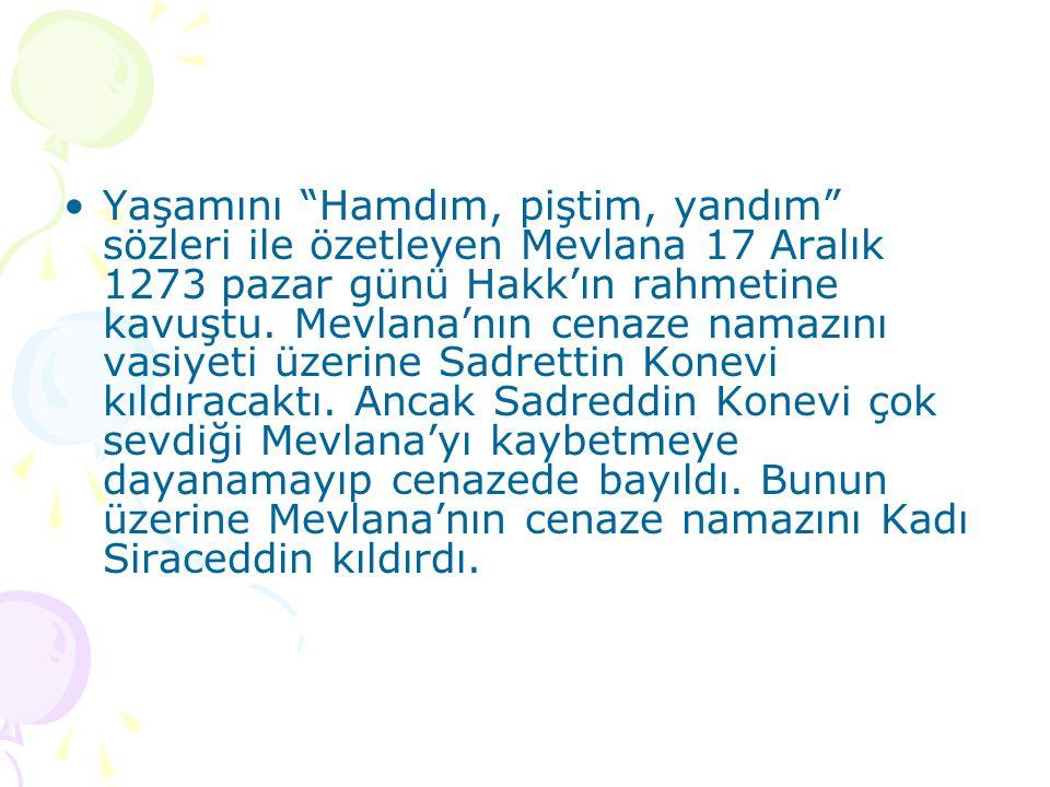 Yaşamını Hamdım, piştim, yandım sözleri ile özetleyen Mevlana 17 Aralık 1273 pazar günü Hakk'ın rahmetine kavuştu.