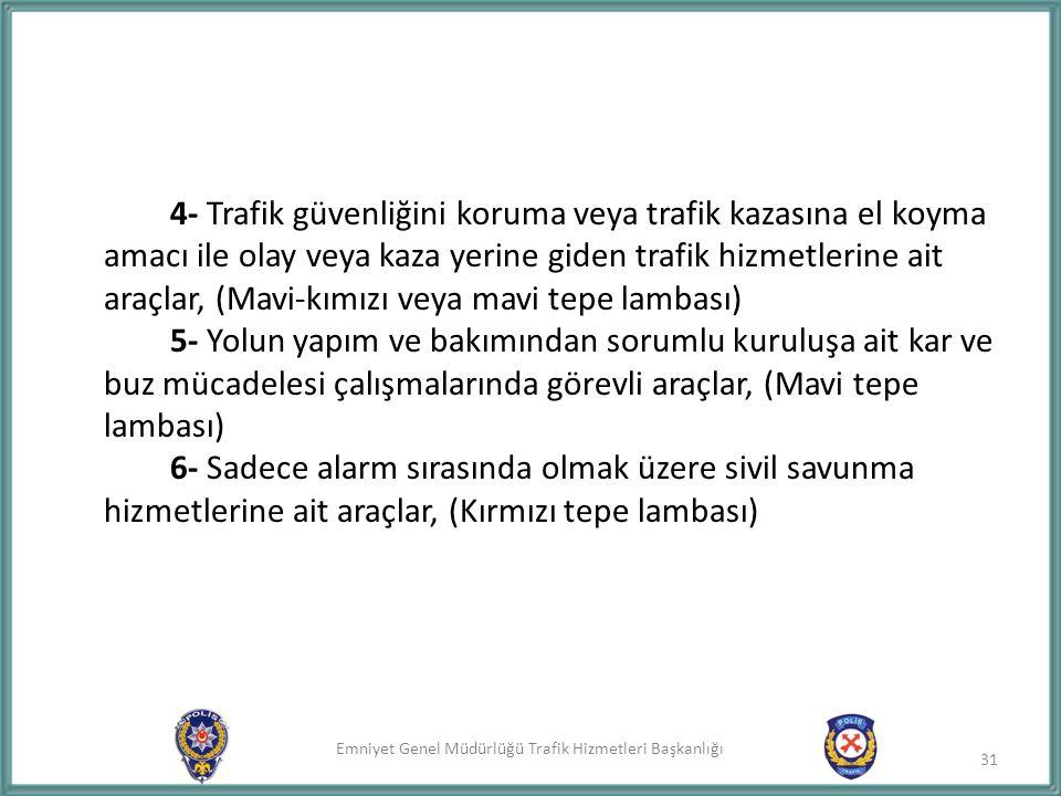 4- Trafik güvenliğini koruma veya trafik kazasına el koyma amacı ile olay veya kaza yerine giden trafik hizmetlerine ait araçlar, (Mavi-kımızı veya mavi tepe lambası) 5- Yolun yapım ve bakımından sorumlu kuruluşa ait kar ve buz mücadelesi çalışmalarında görevli araçlar, (Mavi tepe lambası) 6- Sadece alarm sırasında olmak üzere sivil savunma hizmetlerine ait araçlar, (Kırmızı tepe lambası)
