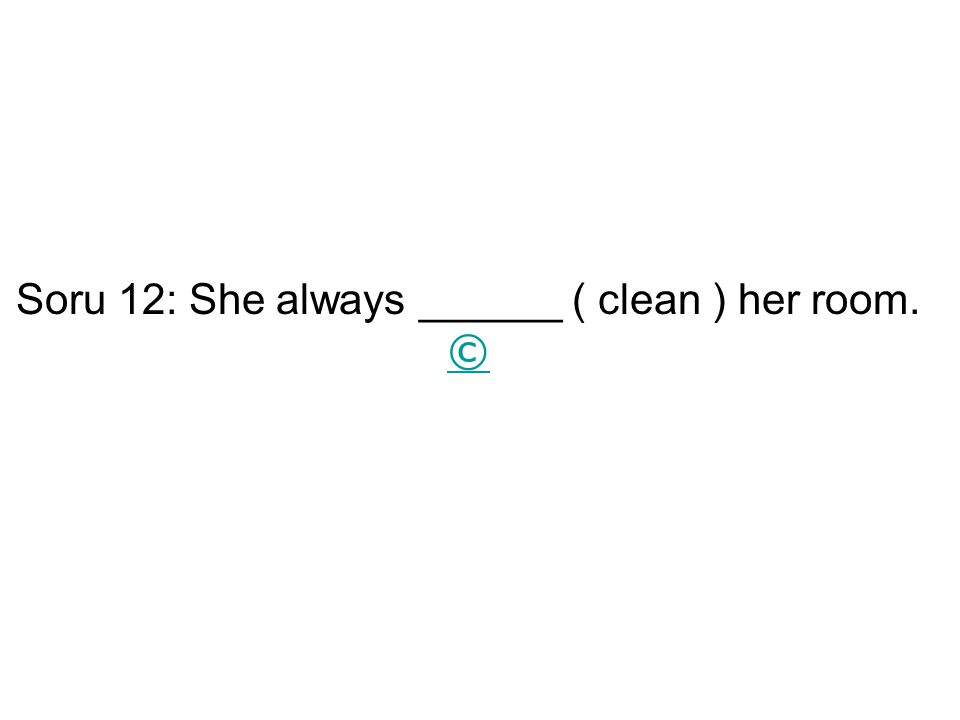 Soru 12: She always ______ ( clean ) her room. ©