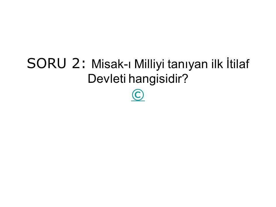 SORU 2: Misak-ı Milliyi tanıyan ilk İtilaf Devleti hangisidir ©