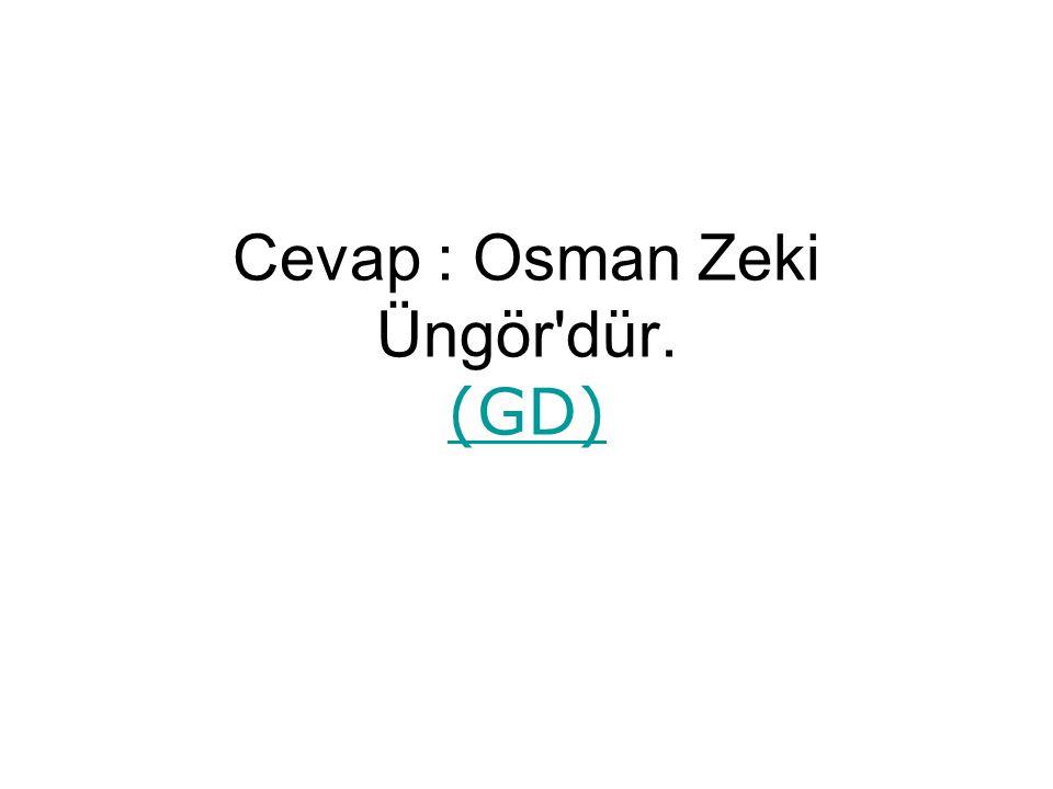 Cevap : Osman Zeki Üngör dür. (GD)