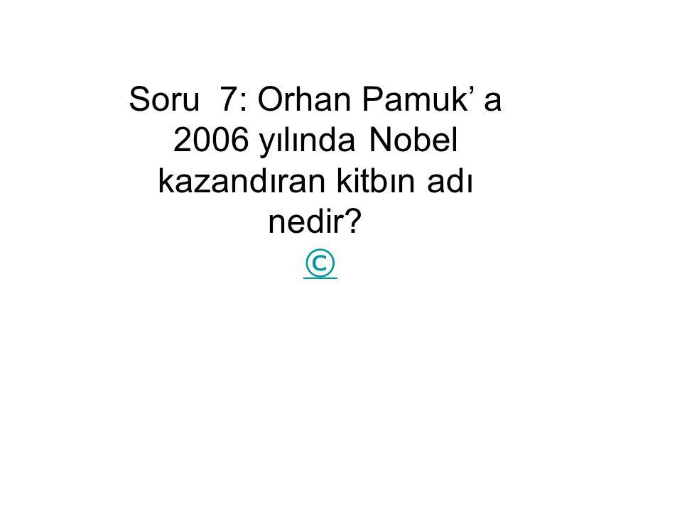 Soru 7: Orhan Pamuk' a 2006 yılında Nobel kazandıran kitbın adı nedir