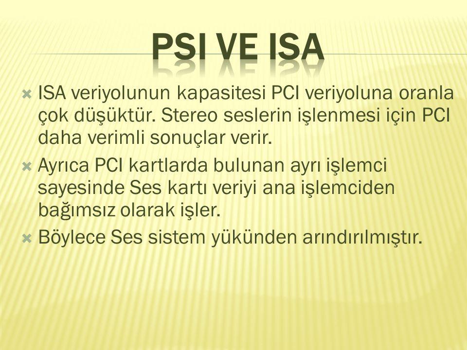 PSI VE ISA ISA veriyolunun kapasitesi PCI veriyoluna oranla çok düşüktür. Stereo seslerin işlenmesi için PCI daha verimli sonuçlar verir.