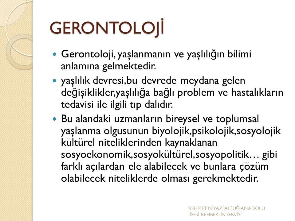 GERONTOLOJİ Gerontoloji, yaşlanmanın ve yaşlılığın bilimi anlamına gelmektedir.