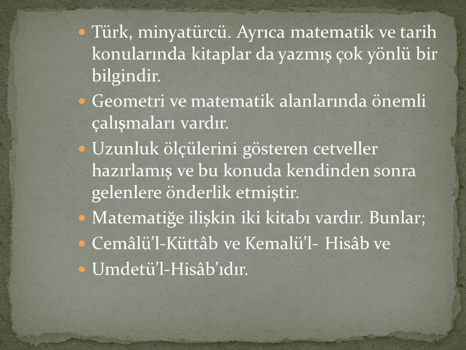 Türk, minyatürcü. Ayrıca matematik ve tarih konularında kitaplar da yazmış çok yönlü bir bilgindir.