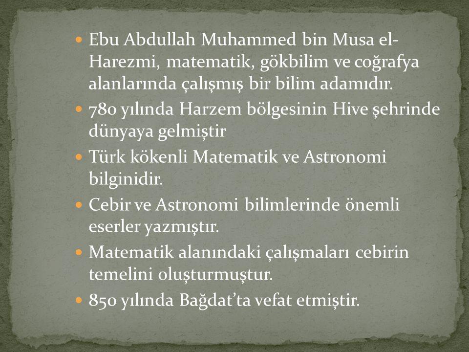 Ebu Abdullah Muhammed bin Musa el- Harezmi, matematik, gökbilim ve coğrafya alanlarında çalışmış bir bilim adamıdır.