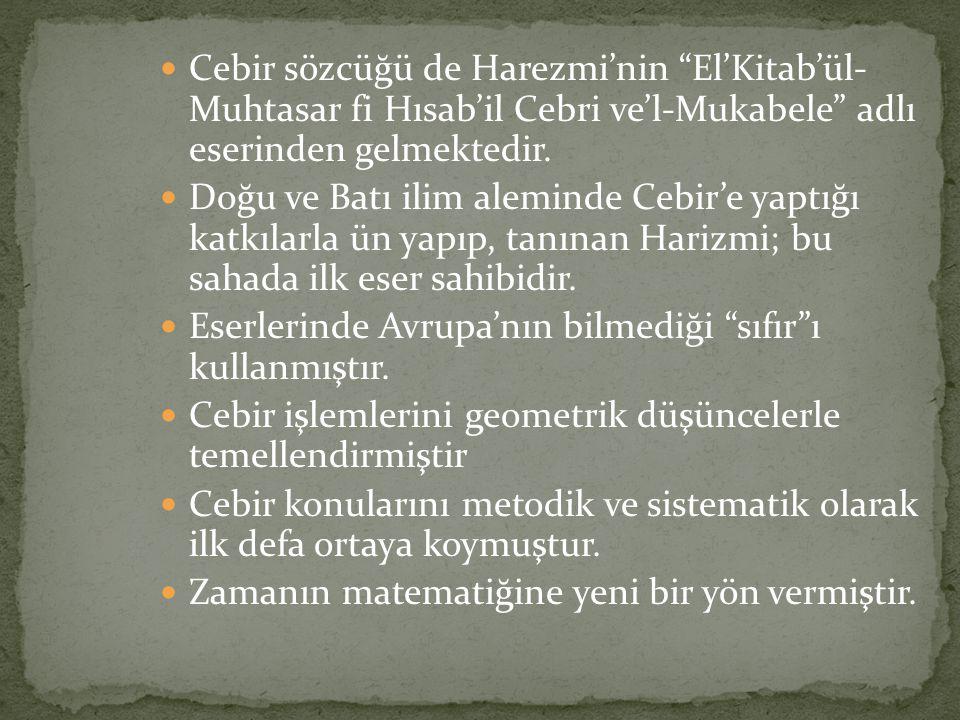 Cebir sözcüğü de Harezmi'nin El'Kitab'ül- Muhtasar fi Hısab'il Cebri ve'l-Mukabele adlı eserinden gelmektedir.