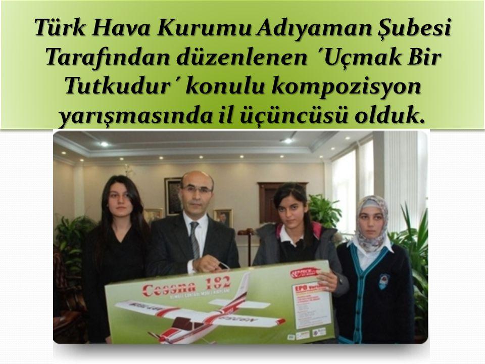 Türk Hava Kurumu Adıyaman Şubesi Tarafından düzenlenen ´Uçmak Bir Tutkudur´ konulu kompozisyon yarışmasında il üçüncüsü olduk.