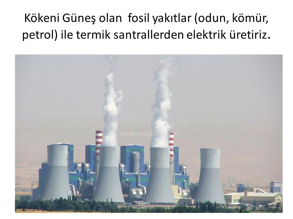Kökeni Güneş olan fosil yakıtlar (odun, kömür, petrol) ile termik santrallerden elektrik üretiriz.