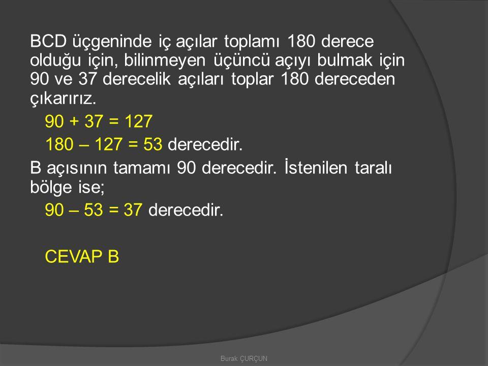 BCD üçgeninde iç açılar toplamı 180 derece olduğu için, bilinmeyen üçüncü açıyı bulmak için 90 ve 37 derecelik açıları toplar 180 dereceden çıkarırız. 90 + 37 = 127 180 – 127 = 53 derecedir. B açısının tamamı 90 derecedir. İstenilen taralı bölge ise; 90 – 53 = 37 derecedir. CEVAP B