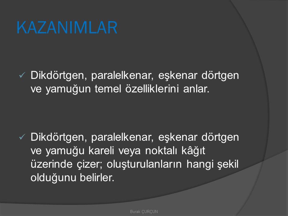 KAZANIMLAR Dikdörtgen, paralelkenar, eşkenar dörtgen ve yamuğun temel özelliklerini anlar.