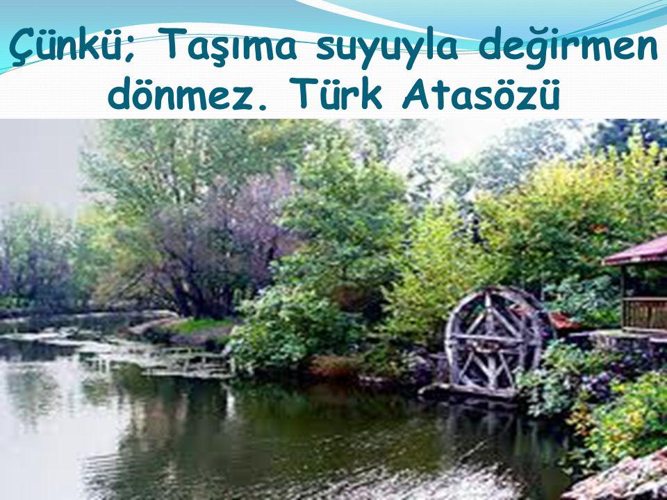 Çünkü; Taşıma suyuyla değirmen dönmez. Türk Atasözü