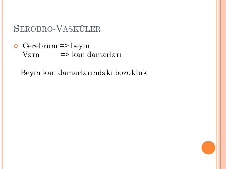 Serobro-Vasküler Cerebrum => beyin Vara => kan damarları Beyin kan damarlarındaki bozukluk.