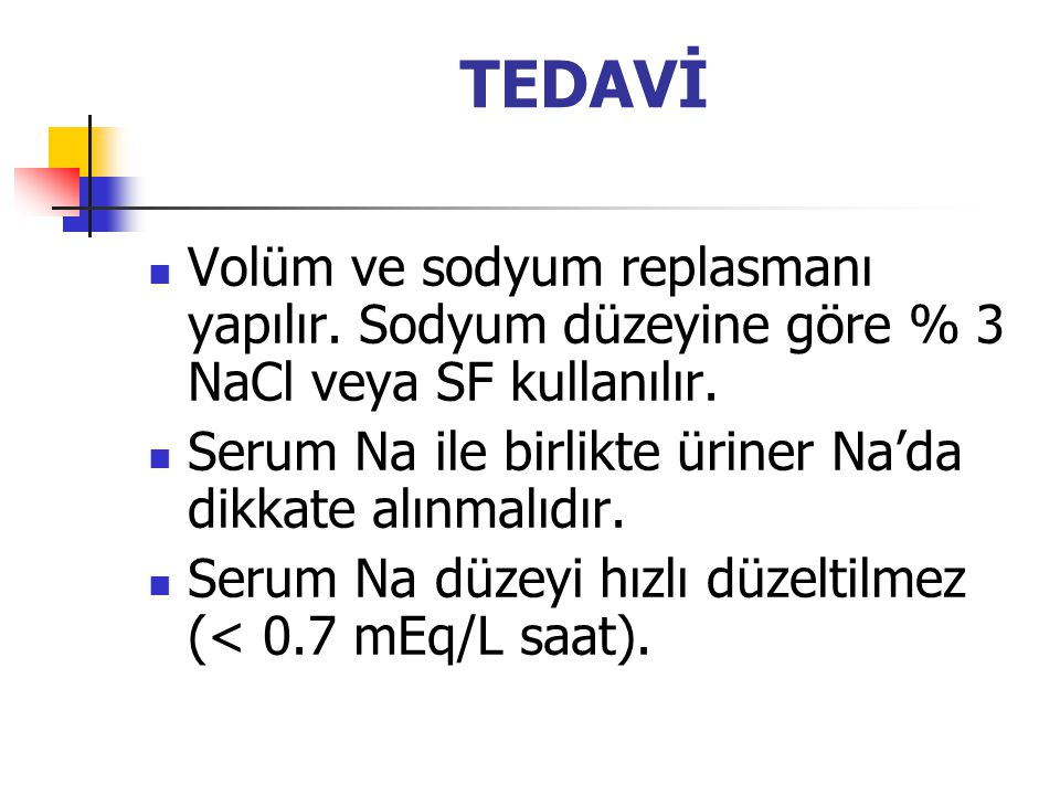 TEDAVİ Volüm ve sodyum replasmanı yapılır. Sodyum düzeyine göre % 3 NaCl veya SF kullanılır. Serum Na ile birlikte üriner Na'da dikkate alınmalıdır.