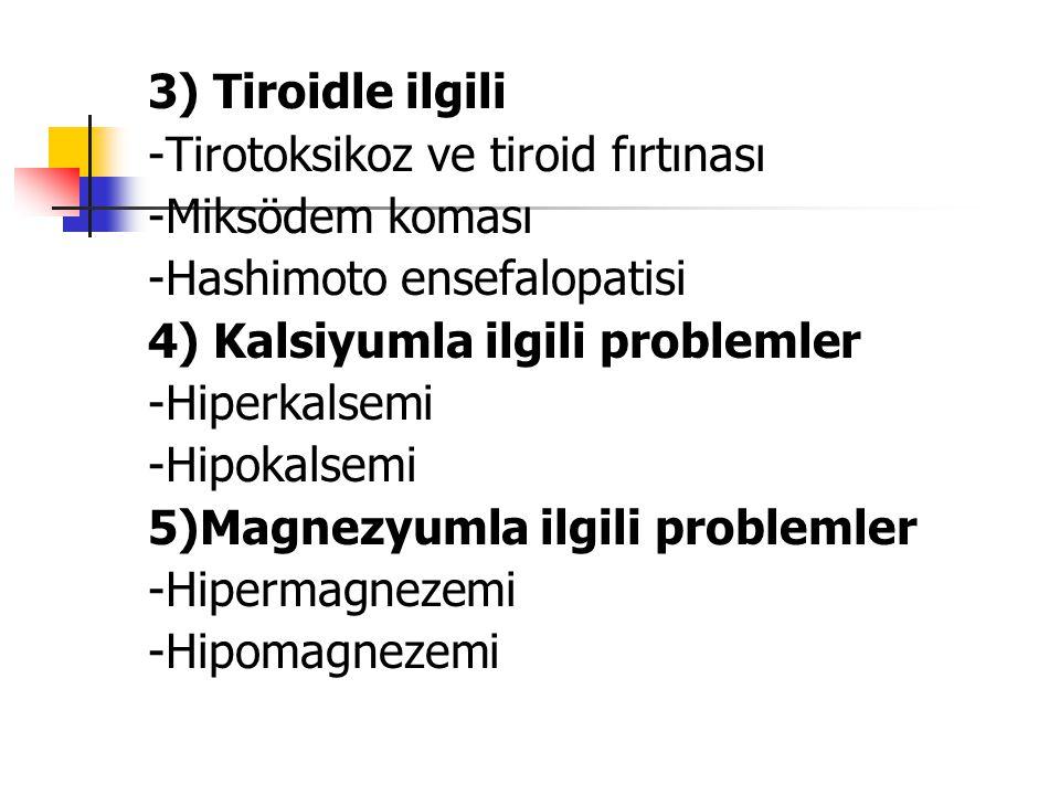 3) Tiroidle ilgili -Tirotoksikoz ve tiroid fırtınası. -Miksödem koması. -Hashimoto ensefalopatisi.