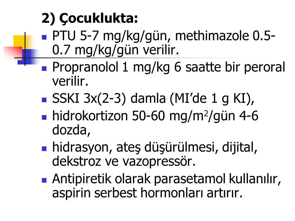 2) Çocuklukta: PTU 5-7 mg/kg/gün, methimazole 0.5-0.7 mg/kg/gün verilir. Propranolol 1 mg/kg 6 saatte bir peroral verilir.