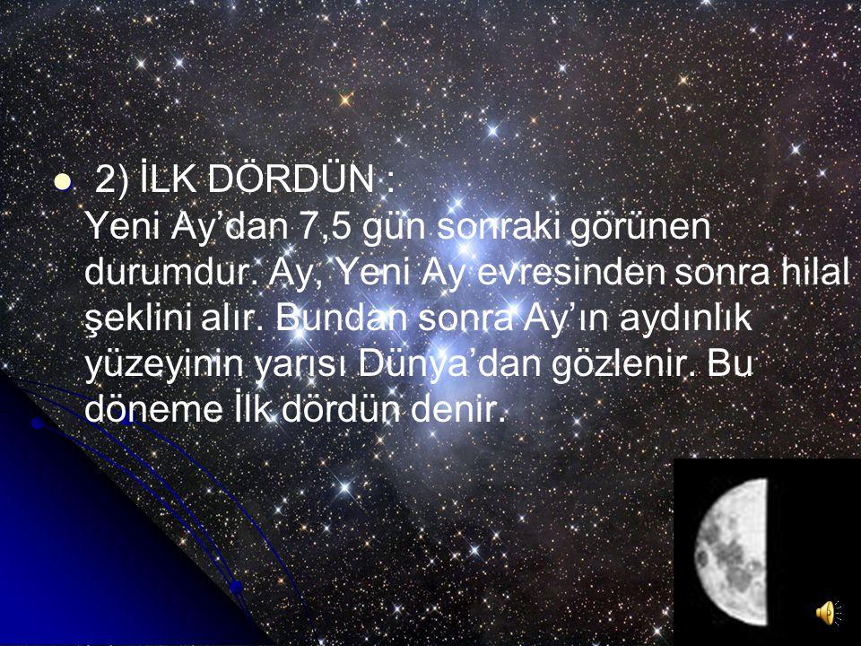 2) İLK DÖRDÜN : Yeni Ay'dan 7,5 gün sonraki görünen durumdur