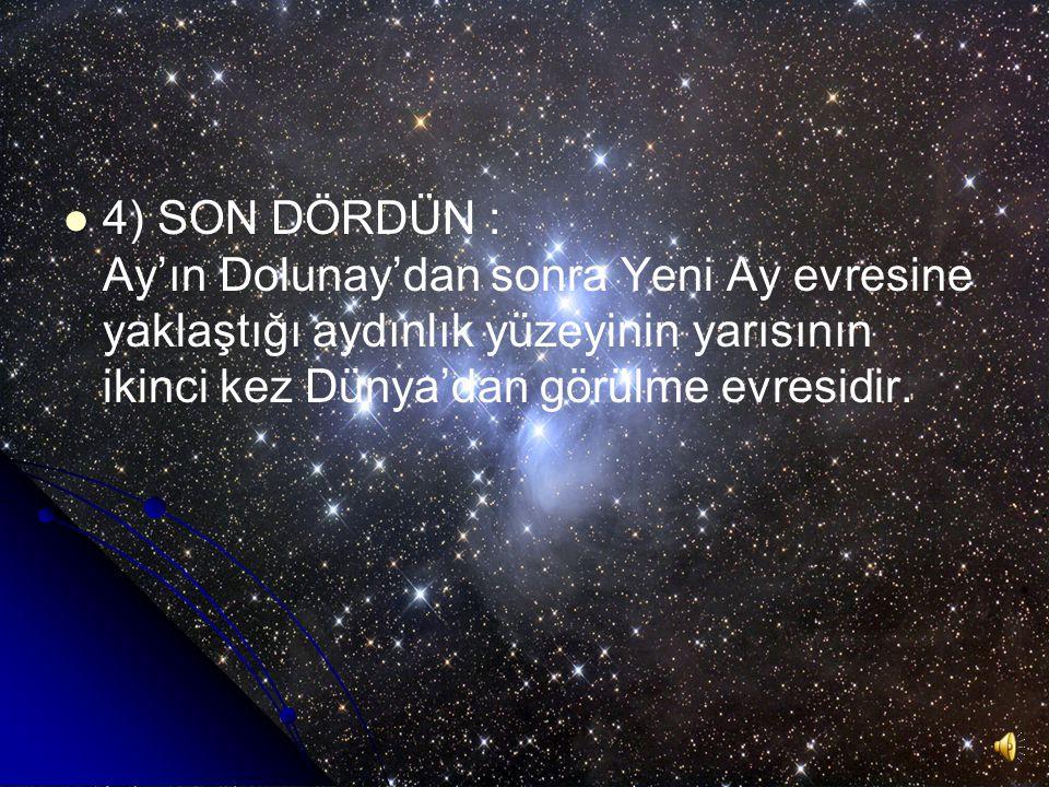 4) SON DÖRDÜN : Ay'ın Dolunay'dan sonra Yeni Ay evresine yaklaştığı aydınlık yüzeyinin yarısının ikinci kez Dünya'dan görülme evresidir.