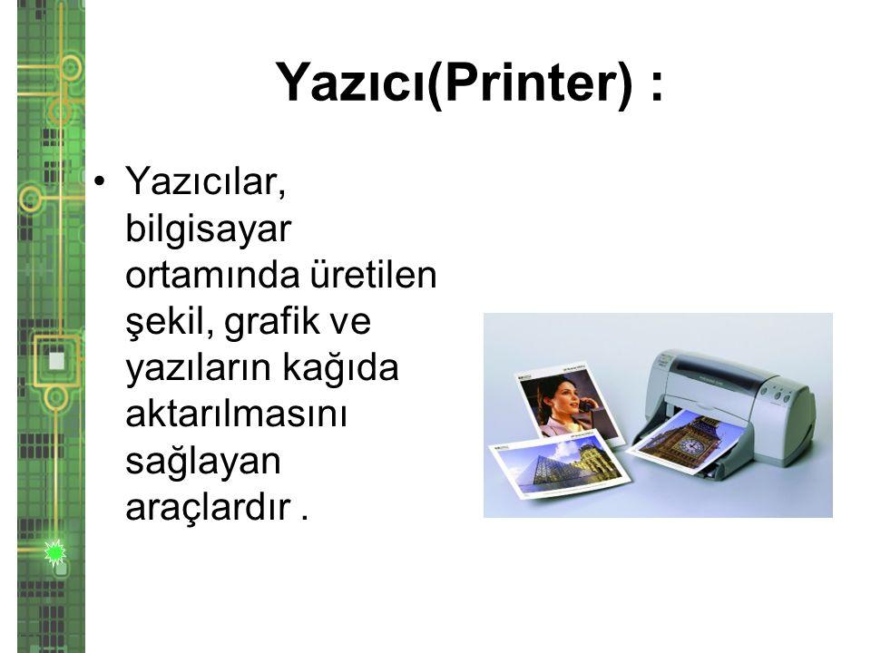 Yazıcı(Printer) : Yazıcılar, bilgisayar ortamında üretilen şekil, grafik ve yazıların kağıda aktarılmasını sağlayan araçlardır .