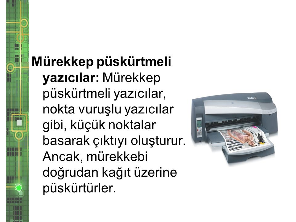 Mürekkep püskürtmeli yazıcılar: Mürekkep püskürtmeli yazıcılar, nokta vuruşlu yazıcılar gibi, küçük noktalar basarak çıktıyı oluşturur.