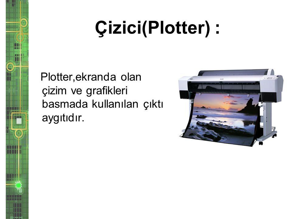 Çizici(Plotter) : Plotter,ekranda olan çizim ve grafikleri basmada kullanılan çıktı aygıtıdır.