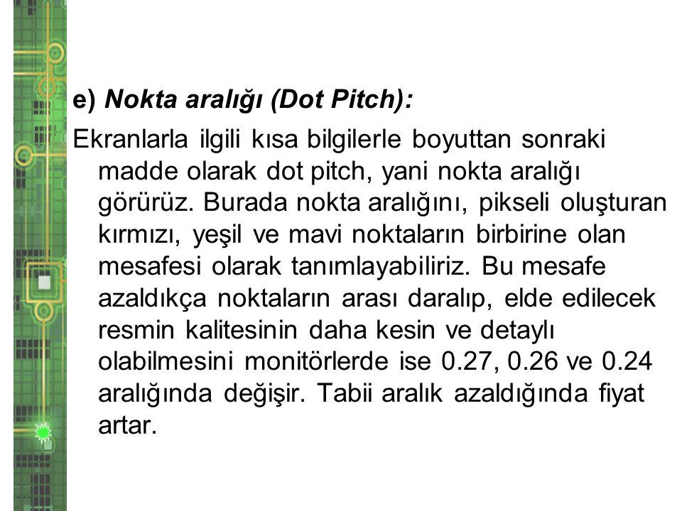 e) Nokta aralığı (Dot Pitch): Ekranlarla ilgili kısa bilgilerle boyuttan sonraki madde olarak dot pitch, yani nokta aralığı görürüz.