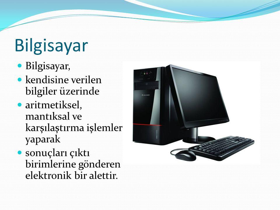Bilgisayar Bilgisayar, kendisine verilen bilgiler üzerinde