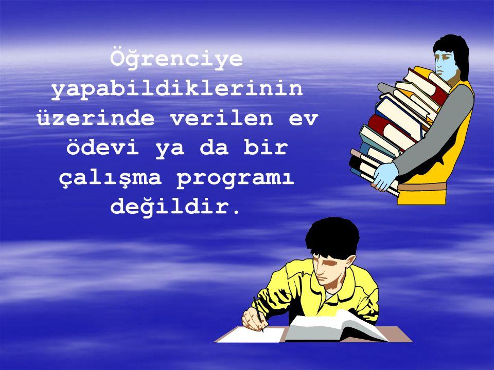 Öğrenciye yapabildiklerinin üzerinde verilen ev ödevi ya da bir çalışma programı değildir.