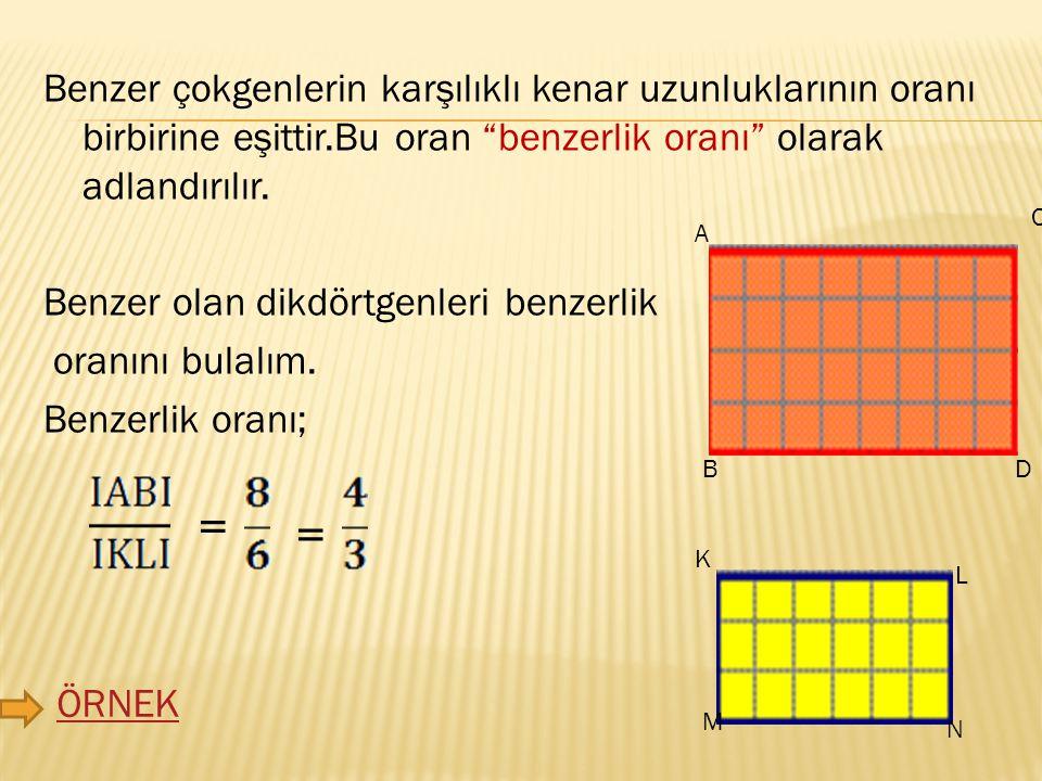 Benzer çokgenlerin karşılıklı kenar uzunluklarının oranı birbirine eşittir.Bu oran benzerlik oranı olarak adlandırılır. Benzer olan dikdörtgenleri benzerlik oranını bulalım. Benzerlik oranı;