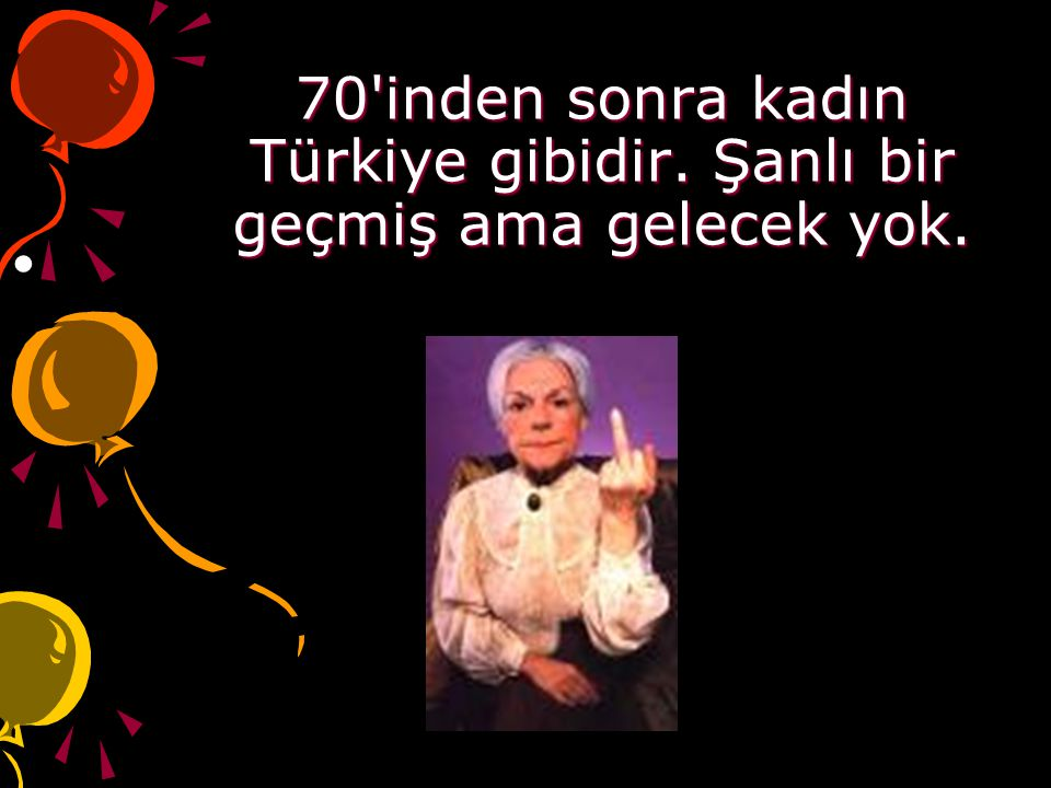 70 inden sonra kadın Türkiye gibidir. Şanlı bir geçmiş ama gelecek yok.