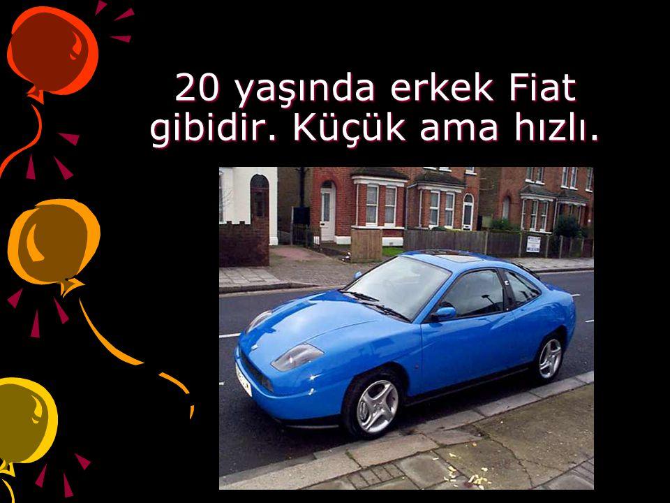 20 yaşında erkek Fiat gibidir. Küçük ama hızlı.