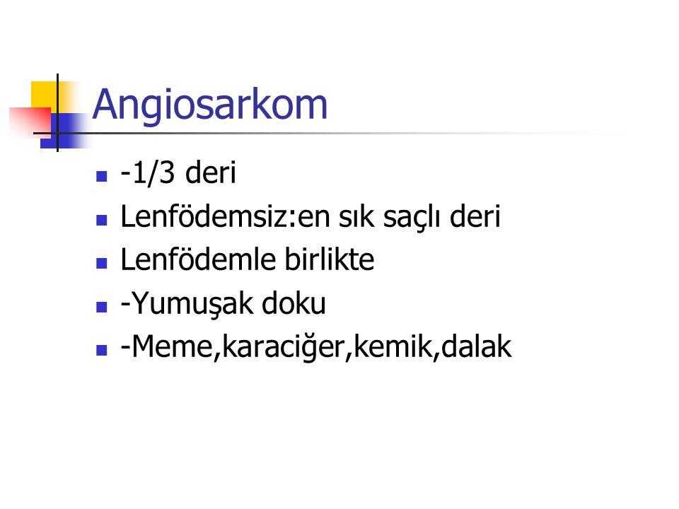 Angiosarkom -1/3 deri Lenfödemsiz:en sık saçlı deri