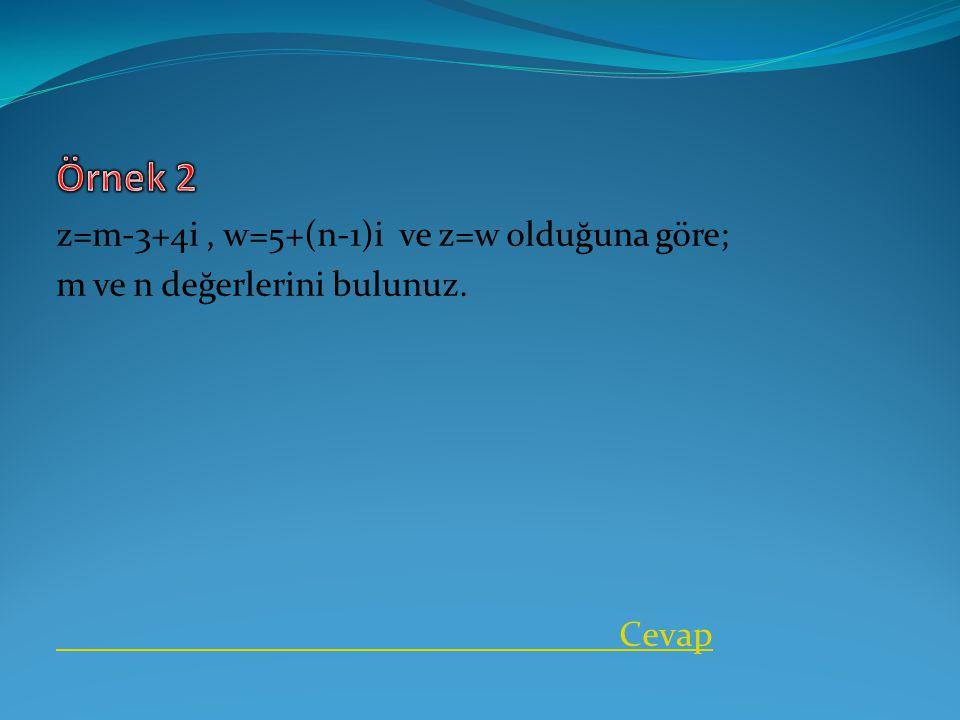Örnek 2 z=m-3+4i , w=5+(n-1)i ve z=w olduğuna göre;