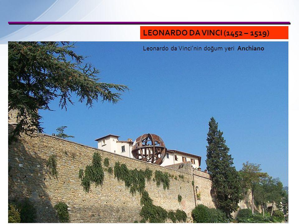 LEONARDO DA VINCI (1452 – 1519) Leonardo da Vinci'nin doğum yeri Anchiano