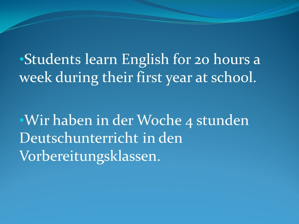 Students learn English for 20 hours a week during their first year at school.
