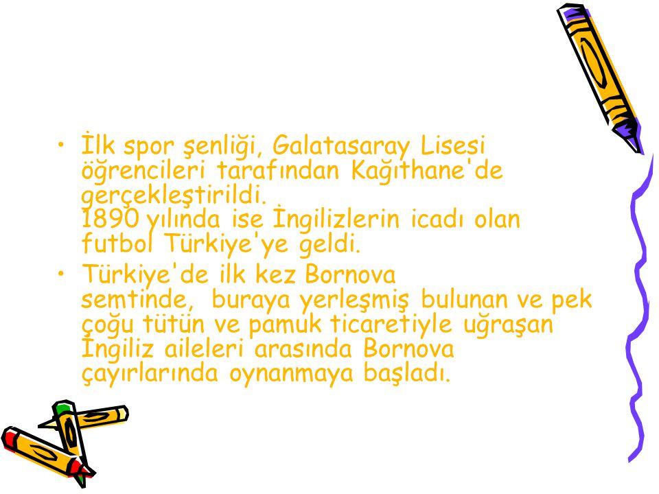 İlk spor şenliği, Galatasaray Lisesi öğrencileri tarafından Kağıthane de gerçekleştirildi. 1890 yılında ise İngilizlerin icadı olan futbol Türkiye ye geldi.