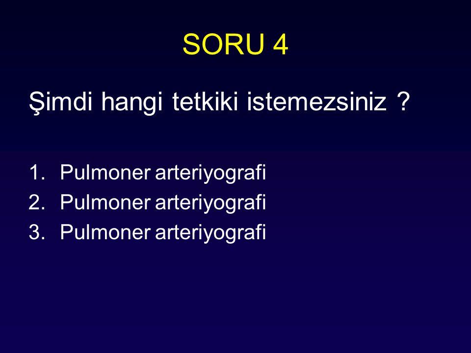 SORU 4 Şimdi hangi tetkiki istemezsiniz Pulmoner arteriyografi