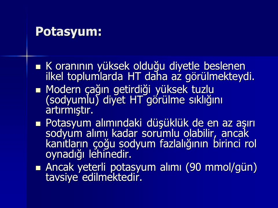 Potasyum: K oranının yüksek olduğu diyetle beslenen ilkel toplumlarda HT daha az görülmekteydi.