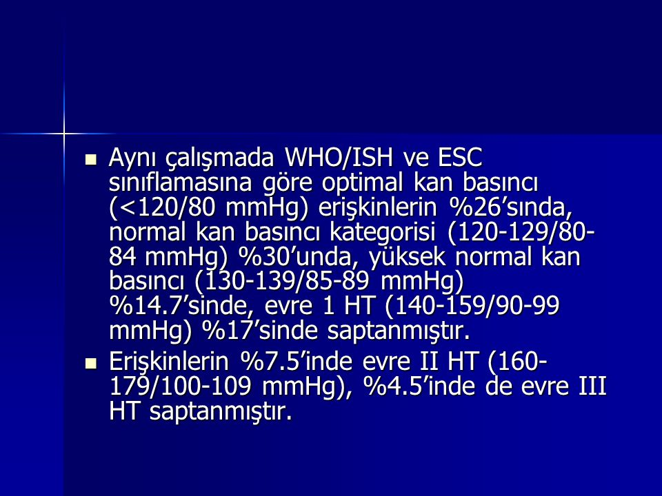 Aynı çalışmada WHO/ISH ve ESC sınıflamasına göre optimal kan basıncı (<120/80 mmHg) erişkinlerin %26'sında, normal kan basıncı kategorisi (120-129/80-84 mmHg) %30'unda, yüksek normal kan basıncı (130-139/85-89 mmHg) %14.7'sinde, evre 1 HT (140-159/90-99 mmHg) %17'sinde saptanmıştır.
