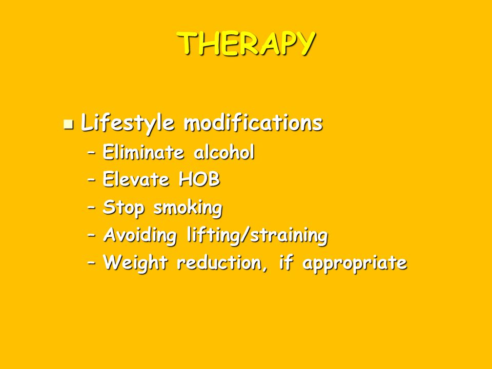 THERAPY Lifestyle modifications Eliminate alcohol Elevate HOB